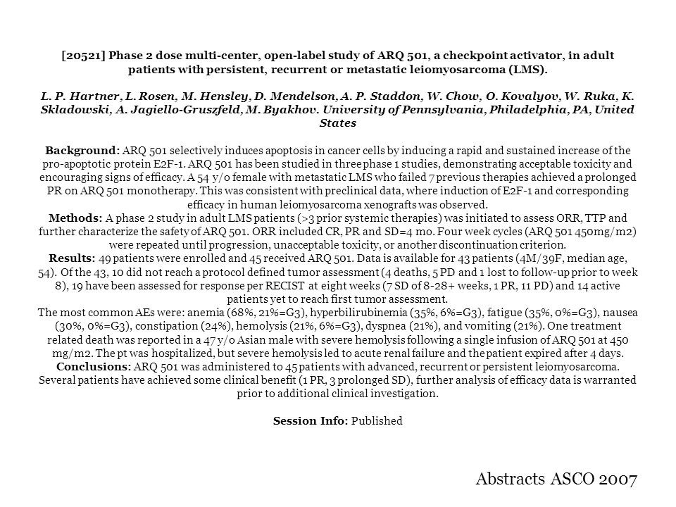 [20521] Phase 2 dose multi-center, open-label study of ARQ 501, a checkpoint activator, in adult patients with persistent, recurrent or metastatic leiomyosarcoma (LMS). L. P. Hartner, L. Rosen, M. Hensley, D. Mendelson, A. P. Staddon, W. Chow, O. Kovalyov, W. Ruka, K. Skladowski, A. Jagiello-Gruszfeld, M. Byakhov. University of Pennsylvania, Philadelphia, PA, United States Background: ARQ 501 selectively induces apoptosis in cancer cells by inducing a rapid and sustained increase of the pro-apoptotic protein E2F-1. ARQ 501 has been studied in three phase 1 studies, demonstrating acceptable toxicity and encouraging signs of efficacy. A 54 y/o female with metastatic LMS who failed 7 previous therapies achieved a prolonged PR on ARQ 501 monotherapy. This was consistent with preclinical data, where induction of E2F-1 and corresponding efficacy in human leiomyosarcoma xenografts was observed. Methods: A phase 2 study in adult LMS patients (>3 prior systemic therapies) was initiated to assess ORR, TTP and further characterize the safety of ARQ 501. ORR included CR, PR and SD=4 mo. Four week cycles (ARQ 501 450mg/m2) were repeated until progression, unacceptable toxicity, or another discontinuation criterion. Results: 49 patients were enrolled and 45 received ARQ 501. Data is available for 43 patients (4M/39F, median age, 54). Of the 43, 10 did not reach a protocol defined tumor assessment (4 deaths, 5 PD and 1 lost to follow-up prior to week 8), 19 have been assessed for response per RECIST at eight weeks (7 SD of 8-28+ weeks, 1 PR, 11 PD) and 14 active patients yet to reach first tumor assessment. The most common AEs were: anemia (68%, 21%=G3), hyperbilirubinemia (35%, 6%=G3), fatigue (35%, 0%=G3), nausea (30%, 0%=G3), constipation (24%), hemolysis (21%, 6%=G3), dyspnea (21%), and vomiting (21%). One treatment related death was reported in a 47 y/o Asian male with severe hemolysis following a single infusion of ARQ 501 at 450 mg/m2. The pt was hospitalized, but severe hemolysis led to acute renal failure and the patient expired after 4 days. Conclusions: ARQ 501 was administered to 45 patients with advanced, recurrent or persistent leiomyosarcoma. Several patients have achieved some clinical benefit (1 PR, 3 prolonged SD), further analysis of efficacy data is warranted prior to additional clinical investigation. Session Info: Published